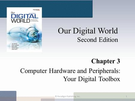 Our Digital World Second Edition Chapter 3 Computer Hardware and Peripherals: Your Digital Toolbox © Paradigm Publishing, Inc.1.