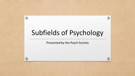 Subfields of Psychology Presented by the Psych Society.