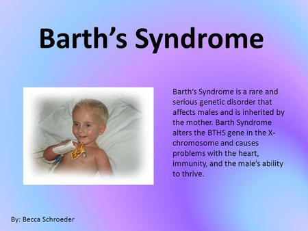 Barth's Syndrome Barth's Syndrome is a rare and serious genetic disorder that affects males and is inherited by the mother. Barth Syndrome alters the BTHS.