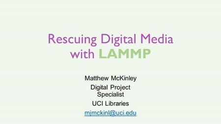 Rescuing Digital Media with LAMMP Matthew McKinley Digital Project Specialist UCI Libraries