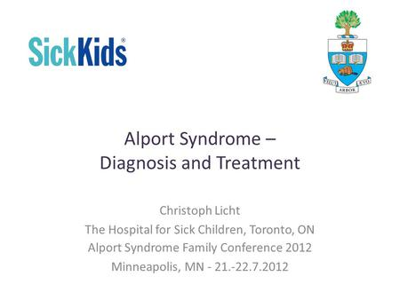 Alport Syndrome – Diagnosis and Treatment Christoph Licht The Hospital for Sick Children, Toronto, ON Alport Syndrome Family Conference 2012 Minneapolis,