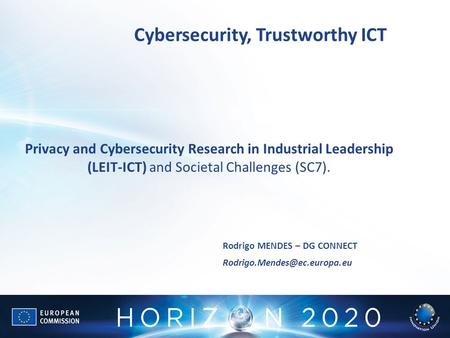 Cybersecurity, Trustworthy ICT Rodrigo MENDES – DG CONNECT Privacy and Cybersecurity Research in Industrial Leadership (LEIT-ICT)