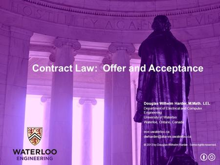 Contract Law: Offer and Acceptance Douglas Wilhelm Harder, M.Math. LEL Department of Electrical and Computer Engineering University of Waterloo Waterloo,