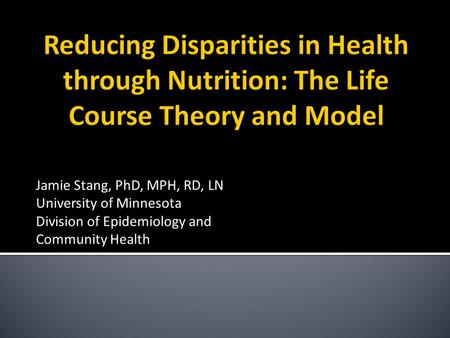 Jamie Stang, PhD, MPH, RD, LN University of Minnesota Division of Epidemiology and Community Health.