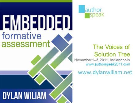 Www.dylanwiliam.net The Voices of Solution Tree November 1–3, 2011 | Indianapolis www.authorspeak2011.com.