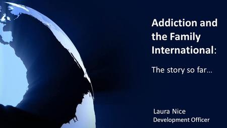 Addiction and the Family International: The story so far... Laura Nice Development Officer.