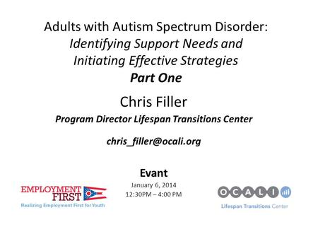 Adults with Autism Spectrum Disorder: Identifying Support Needs and Initiating Effective Strategies Part One Chris Filler Program Director Lifespan Transitions.