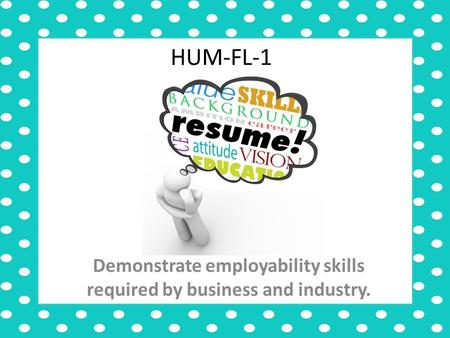 HUM-FL-1 Demonstrate employability skills required by business and industry.