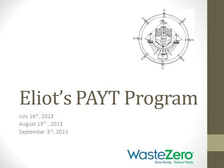 Eliot's PAYT Program July 16 th, 2013 August 13 th, 2013 September 3 rd, 2013.