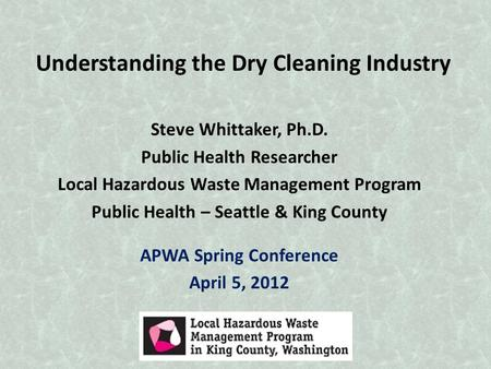 Understanding the Dry Cleaning Industry Steve Whittaker, Ph.D. Public Health Researcher Local Hazardous Waste Management Program Public Health – Seattle.
