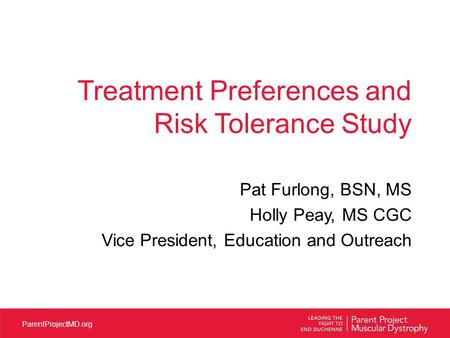 ParentProjectMD.org Treatment Preferences and Risk Tolerance Study Pat Furlong, BSN, MS Holly Peay, MS CGC Vice President, Education and Outreach.