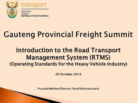 Gauteng Provincial Freight Summit Introduction to the Road Transport Management System (RTMS) (Operating Standards for the Heavy Vehicle Industry) 20 October.