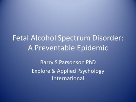 Fetal Alcohol Spectrum Disorder: A Preventable Epidemic Barry S Parsonson PhD Explore & Applied Psychology International.