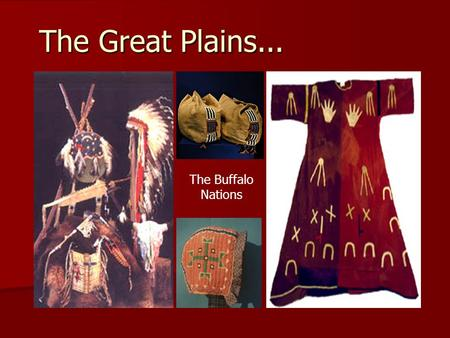 The Great Plains... The Buffalo Nations. The Region Bounded by the Rocky Mountains in the west, and the Mississippi River in the East. The tribes of this.