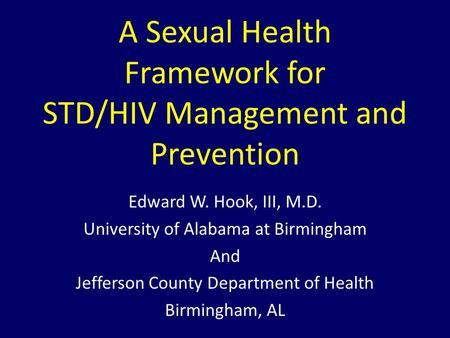 A Sexual Health Framework for STD/HIV Management and Prevention Edward W. Hook, III, M.D. University of Alabama at Birmingham And Jefferson County Department.