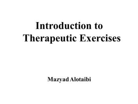 Introduction to Therapeutic Exercises Mazyad Alotaibi.