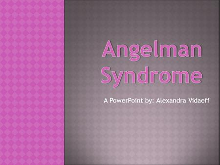 A PowerPoint by: Alexandra Vidaeff.  Dr. Harry Angelman, a pediatrician working in Warrington, England, first reported three children with the condition.