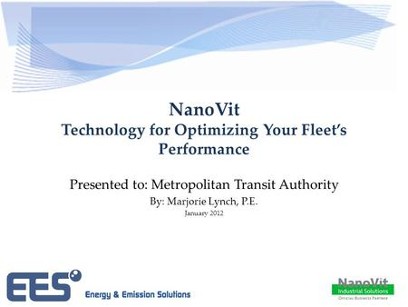 NanoVit Technology for Optimizing Your Fleet's Performance Presented to: Metropolitan Transit Authority By: Marjorie Lynch, P.E. January 2012.