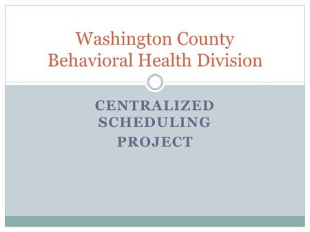 CENTRALIZED SCHEDULING PROJECT Washington County Behavioral Health Division.