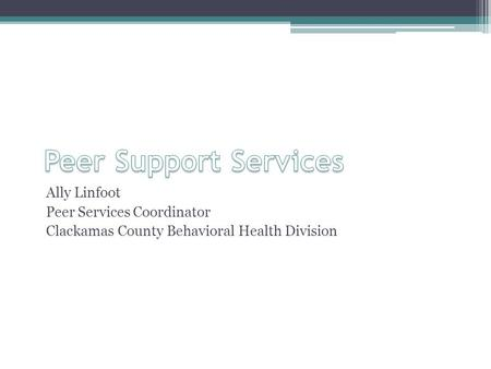 Ally Linfoot Peer Services Coordinator Clackamas County Behavioral Health Division.