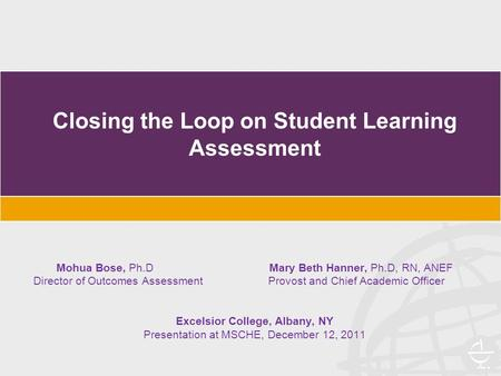 Closing the Loop on Student Learning Assessment Mohua Bose, Ph.D Mary Beth Hanner, Ph.D, RN, ANEF Director of Outcomes Assessment Provost and Chief Academic.