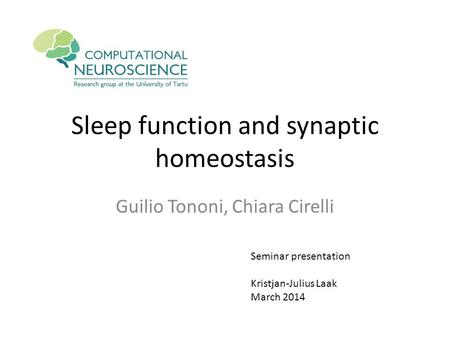 Sleep function and synaptic homeostasis Guilio Tononi, Chiara Cirelli Seminar presentation Kristjan-Julius Laak March 2014.