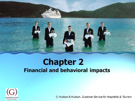 Financial and behavioral impacts Chapter 2 © Hudson & Hudson. Customer Service for Hospitality & Tourism.