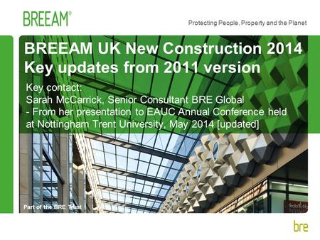 Part of the BRE Trust Protecting People, Property and the Planet BREEAM UK New Construction 2014 Key updates from 2011 version Key contact: Sarah McCarrick,