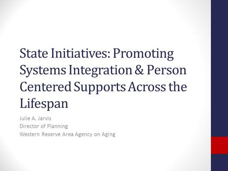 State Initiatives: Promoting Systems Integration & Person Centered Supports Across the Lifespan Julie A. Jarvis Director of Planning Western Reserve Area.