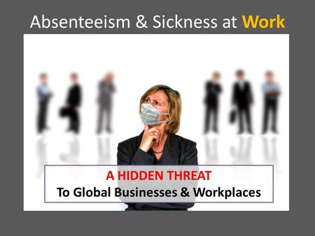 Absenteeism & Sickness at Work A HIDDEN THREAT To Global Businesses & Workplaces.