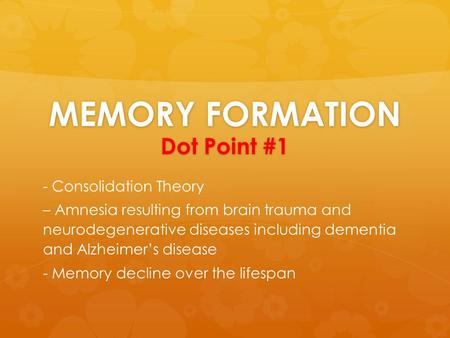 MEMORY FORMATION Dot Point #1 - Consolidation Theory – Amnesia resulting from brain trauma and neurodegenerative diseases including dementia and Alzheimer's.