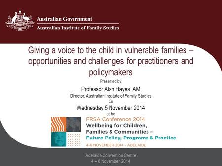 Giving a voice to the child in vulnerable families – opportunities and challenges for practitioners and policymakers Adelaide Convention Centre 4 – 6 November.
