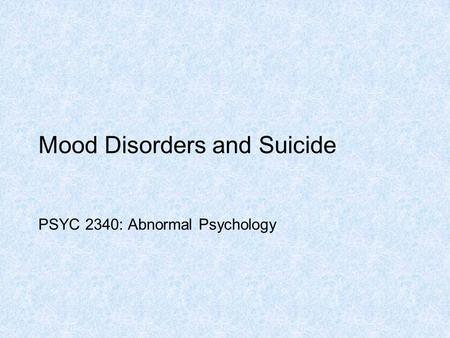 Mood Disorders and Suicide PSYC 2340: Abnormal Psychology.