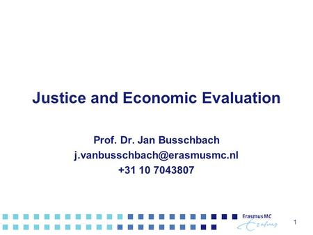 Justice and Economic Evaluation Prof. Dr. Jan Busschbach +31 10 7043807 1.