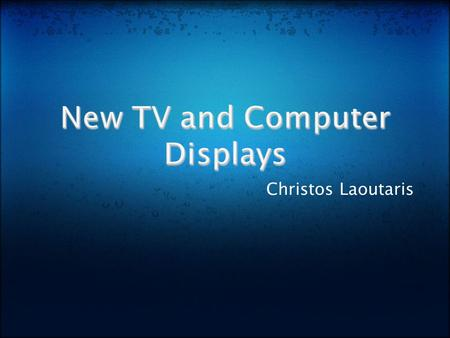Christos Laoutaris. New TV Displays:  OLED Technology  3D TV Technology  Ultra Hi-Vision TV Computer Monitors.