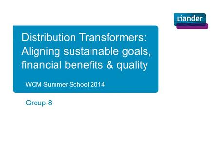 WCM Summer School 2014 Group 8 Distribution Transformers: Aligning sustainable goals, financial benefits & quality.