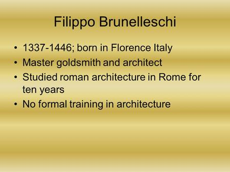 Filippo Brunelleschi 1337-1446; born in Florence Italy Master goldsmith and architect Studied roman architecture in Rome for ten years No formal training.