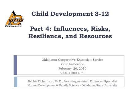 Child Development 3-12 Part 4: Influences, Risks, Resilience, and Resources Oklahoma Cooperative Extension Service Core In-Service February 26, 2010 9:00-11:00.