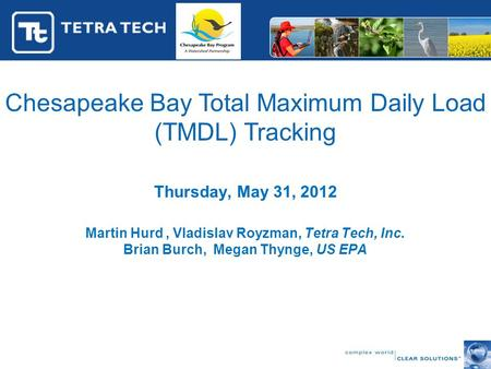 Chesapeake Bay Total Maximum Daily Load (TMDL) Tracking Thursday, May 31, 2012 Martin Hurd, Vladislav Royzman, Tetra Tech, Inc. Brian Burch, Megan Thynge,