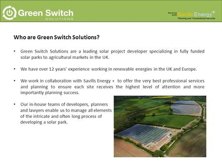 Who are Green Switch Solutions? Green Switch Solutions are a leading solar project developer specializing in fully funded solar parks to agricultural markets.