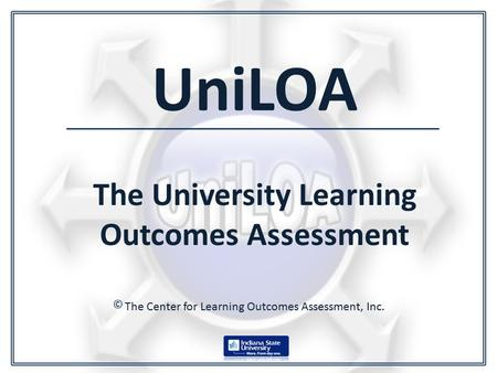 UniLOA The University Learning Outcomes Assessment The Center for Learning Outcomes Assessment, Inc. ©