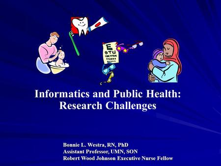 Informatics and Public Health: Research Challenges Bonnie L. Westra, RN, PhD Assistant Professor, UMN, SON Robert Wood Johnson Executive Nurse Fellow.
