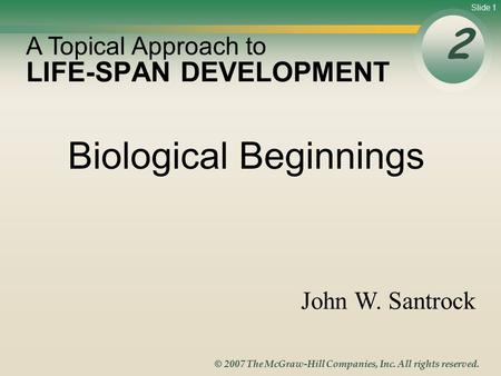 Slide 1 © 2007 The McGraw-Hill Companies, Inc. All rights reserved. LIFE-SPAN DEVELOPMENT 2 A Topical Approach to John W. Santrock Biological Beginnings.