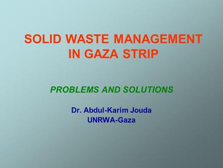SOLID WASTE MANAGEMENT IN GAZA STRIP PROBLEMS AND SOLUTIONS Dr. Abdul-Karim Jouda UNRWA-Gaza.