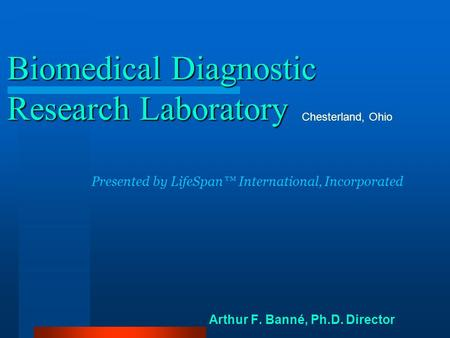 Biomedical Diagnostic Research Laboratory Arthur F. Banné, Ph.D. Director Chesterland, Ohio Presented by LifeSpan™ International, Incorporated.