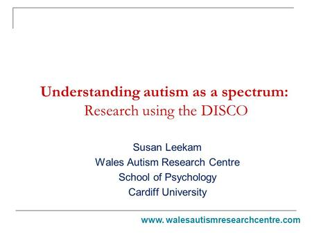 Understanding autism as a spectrum: Research using the DISCO Susan Leekam Wales Autism Research Centre School of Psychology Cardiff University www. walesautismresearchcentre.com.