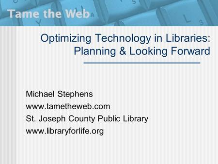 Optimizing Technology in Libraries: Planning & Looking Forward Michael Stephens www.tametheweb.com St. Joseph County Public Library www.libraryforlife.org.