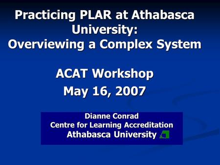 Practicing PLAR at Athabasca University: Overviewing a Complex System ACAT Workshop May 16, 2007 Dianne Conrad Centre for Learning Accreditation Athabasca.