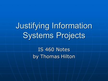 Justifying Information Systems Projects IS 460 Notes by Thomas Hilton.