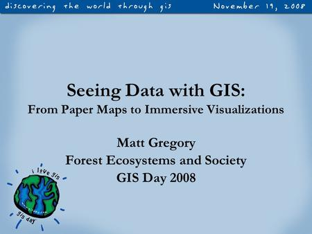 Seeing Data with GIS: From Paper Maps to Immersive Visualizations Matt Gregory Forest Ecosystems and Society GIS Day 2008.